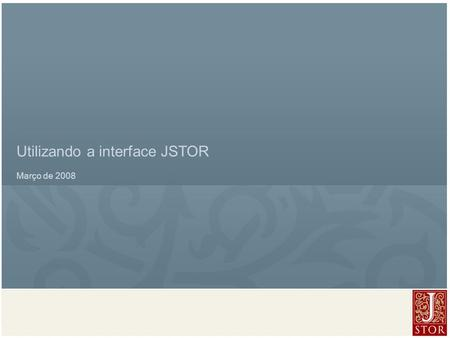JSTOR User Services l March 2008 Utilizando a interface JSTOR Março de 2008.