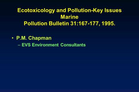 Ecotoxicology and Pollution-Key Issues Marine Pollution Bulletin 31:167-177, 1995. P.M. Chapman EVS Environment Consultants.