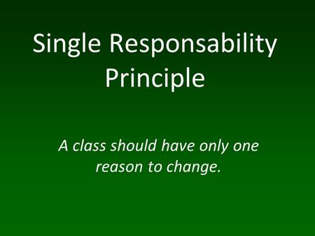 A class should have only one reason to change. Single Responsability Principle.