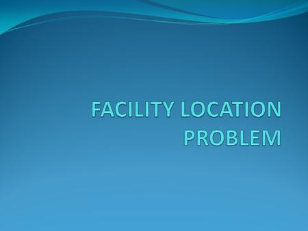 FACILITY LOCATION PROBLEM