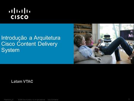 © 2006 Cisco Systems, Inc. All rights reserved.Cisco ConfidentialPresentation_ID 1 Introdução a Arquitetura Cisco Content Delivery System Latam VTAC.