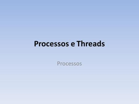 Processos e Threads Processos.