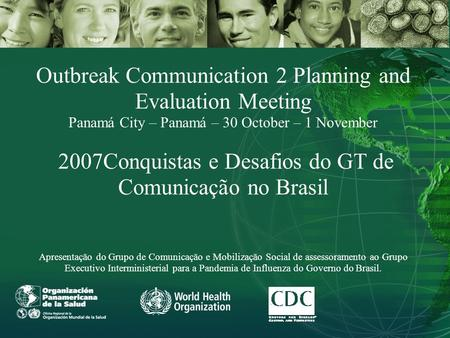 Outbreak Communication 2 Planning and Evaluation Meeting Panamá City – Panamá – 30 October – 1 November 2007Conquistas e Desafios do GT de Comunicação.