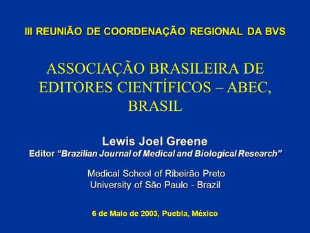 III REUNIÃO DE COORDENAÇÃO REGIONAL DA BVS Lewis Joel Greene Editor Brazilian Journal of Medical and Biological Research Medical School of Ribeirão Preto.