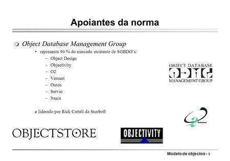 Modelo de objectos - 1 Apoiantes da norma m Object Database Management Group representa 90 % do mercado existente de SGBDOs: –Object Design –Objectivity.