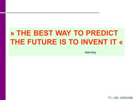 TC – DEI, 2005/2006 » THE BEST WAY TO PREDICT THE FUTURE IS TO INVENT IT « Alan Kay.