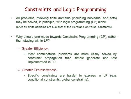 1 Constraints and Logic Programming All problems involving finite domains (including booleans, and sets) may be solved, in principle, with logic programming.