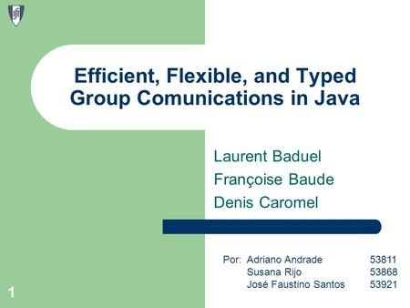 Laurent Baduel Françoise Baude Denis Caromel 1 Efficient, Flexible, and Typed Group Comunications in Java Por: Adriano Andrade53811 Susana Rijo 53868 José