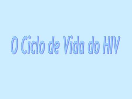 O Ciclo de Vida do HIV.