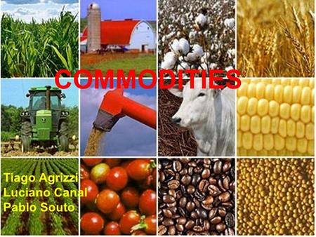 COMMODITIES Tiago Agrizzi Luciano Canal Pablo Souto.