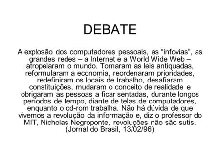 "DEBATE A explosão dos computadores pessoais, as ""infovias"", as grandes redes – a Internet e a World Wide Web – atropelaram o mundo. Tornaram as leis antiquadas,"