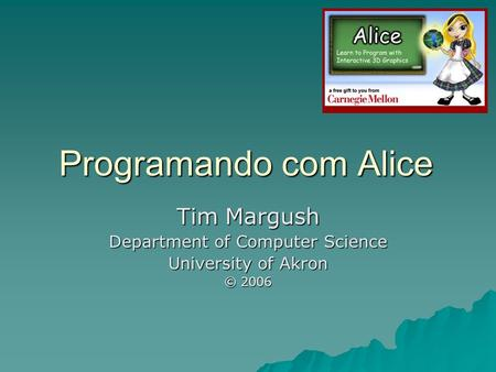 Programando com Alice Tim Margush Department of Computer Science University of Akron © 2006.