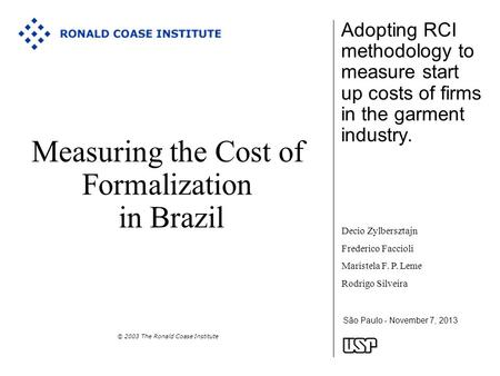 São Paulo - November 7, 2013 Measuring the Cost of Formalization in Brazil © 2003 The Ronald Coase Institute Adopting RCI methodology to measure start.