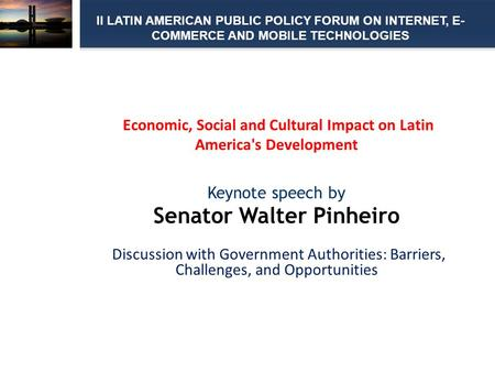 Economic, Social and Cultural Impact on Latin America's Development Keynote speech by Senator Walter Pinheiro Discussion with Government Authorities: Barriers,