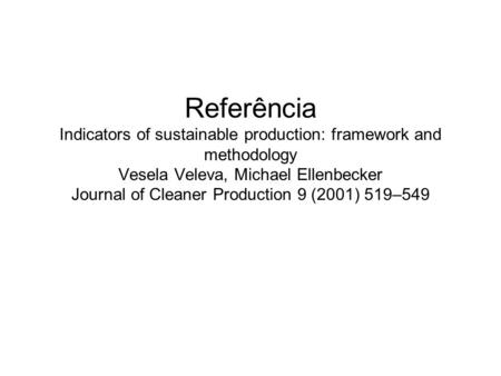 Referência Indicators of sustainable production: framework and methodology Vesela Veleva, Michael Ellenbecker Journal of Cleaner Production 9 (2001) 519–549.