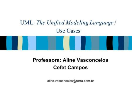 UML: The Unified Modeling Language / Use Cases Professora: Aline Vasconcelos Cefet Campos