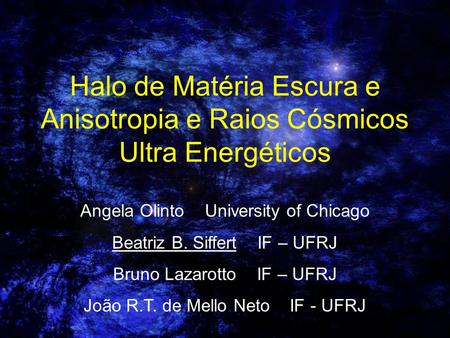 Angela Olinto    University of Chicago Beatriz B. Siffert    IF – UFRJ
