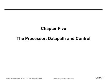 1998 Morgan Kaufmann Publishers Mario Côrtes - MO401 - IC/Unicamp- 2004s2 Ch5A-1 Chapter Five The Processor: Datapath and Control.