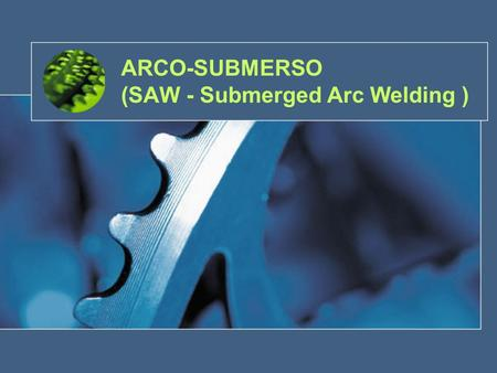ARCO-SUBMERSO (SAW - Submerged Arc Welding )