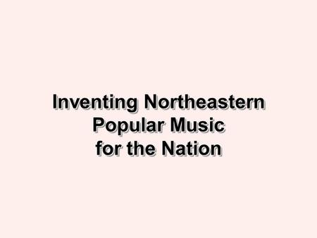 Inventing Northeastern Popular Music for the Nation.