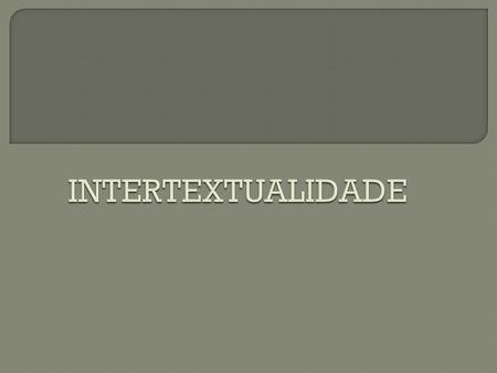 INTERTEXTUALIDADE.