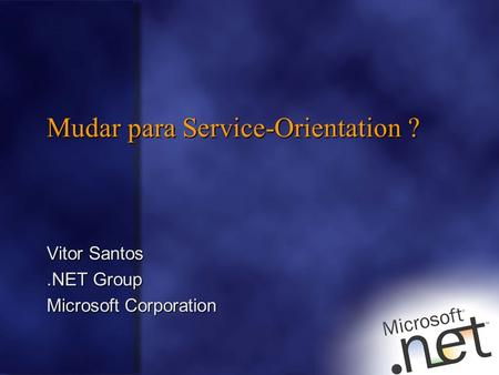 Mudar para Service-Orientation ? Vitor Santos.NET Group Microsoft Corporation.