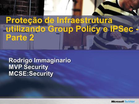 Rodrigo Immaginario MVP Security MCSE:Security Proteção de Infraestrutura utilizando Group Policy e IPSec - Parte 2.
