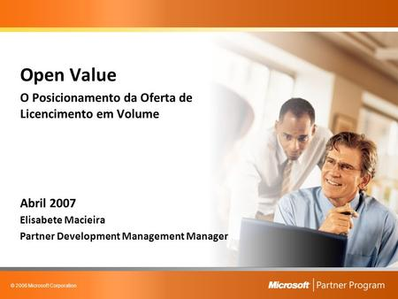 © 2006 Microsoft Corporation Open Value O Posicionamento da Oferta de Licencimento em Volume Abril 2007 Elisabete Macieira Partner Development Management.