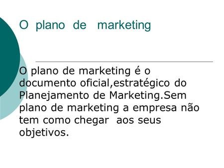 O plano de marketing O plano de marketing é o documento oficial,estratégico do Planejamento de Marketing.Sem plano de marketing a empresa não tem como.