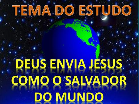 TEMA DO ESTUDO DEUS ENVIA JESUS COMO O SALVADOR DO MUNDO.