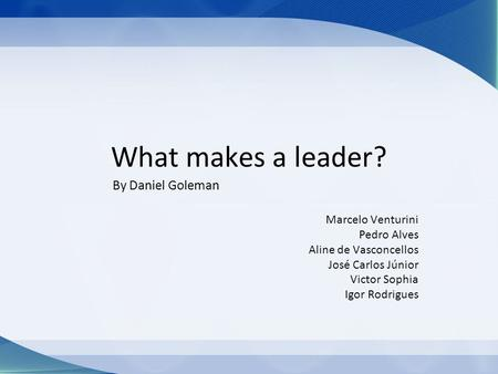 What makes a leader? By Daniel Goleman Marcelo Venturini Pedro Alves