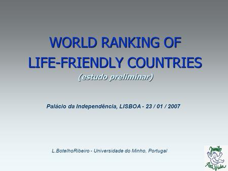 WORLD RANKING OF LIFE-FRIENDLY COUNTRIES (estudo preliminar) L.BotelhoRibeiro - Universidade do Minho, Portugal Palácio da Independência, LISBOA - 23.