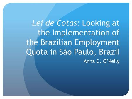 Lei de Cotas: Looking at the Implementation of the Brazilian Employment Quota in São Paulo, Brazil Anna C. O'Kelly.