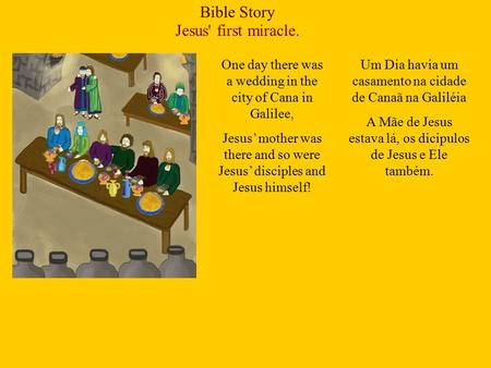 Bible Story Jesus' first miracle. One day there was a wedding in the city of Cana in Galilee, Jesus' mother was there and so were Jesus' disciples and.