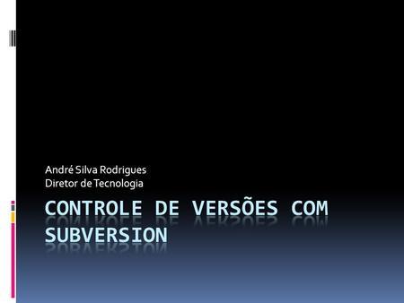 André Silva Rodrigues Diretor de Tecnologia. O que é subversion  Como  subversion funciona  74d37174388b5