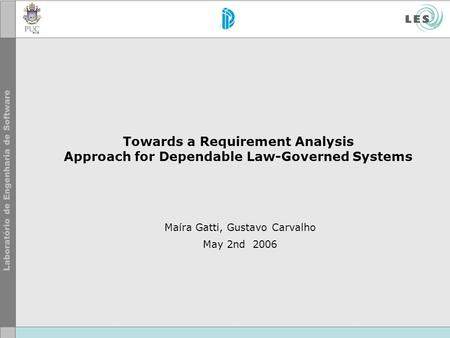 Towards a Requirement Analysis Approach for Dependable Law-Governed Systems Maíra Gatti, Gustavo Carvalho May 2nd 2006.