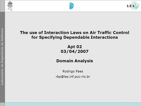 The use of Interaction Laws on Air Traffic Control for Specifying Dependable Interactions Apt 02 03/04/2007 Domain Analysis Rodrigo Paes