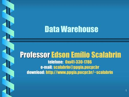 Data Warehouse Professor Edson Emílio Scalabrin telefone: 0xx41-330-1786 e-mail: scalabrin@ppgia.pucpr.br download: http://www.ppgia.pucpr.br/~scalabrin.