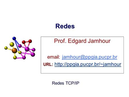 URL: http://ppgia.pucpr.br/~jamhour Redes Prof. Edgard Jamhour email: jamhour@ppgia.pucpr.br URL: http://ppgia.pucpr.br/~jamhour.