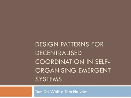 DESIGN PATTERNS FOR DECENTRALISED COORDINATION IN SELF- ORGANISING EMERGENT SYSTEMS Tom De Wolf e Tom Holvoet.
