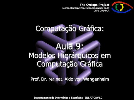 The Cyclops Project German-Brazilian Cooperation Programme on IT CNPq GMD DLR Departamento de Informática e Estatística - INE/CTC/UFSC Computação Gráfica:
