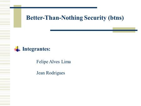 Better-Than-Nothing Security (btns) Integrantes: Felipe Alves Lima Jean Rodrigues.