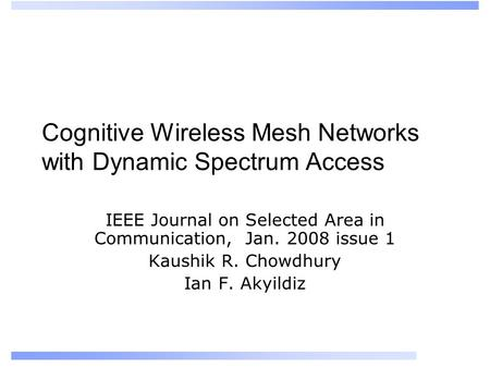 Cognitive Wireless Mesh Networks with Dynamic Spectrum Access IEEE Journal on Selected Area in Communication, Jan. 2008 issue 1 Kaushik R. Chowdhury Ian.