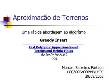 Aproximação de Terrenos Uma rápida abordagem ao algorítmo Greedy Insert Fast Polygonal Approximation of Terains and Height Fields Fast Polygonal Approximation.