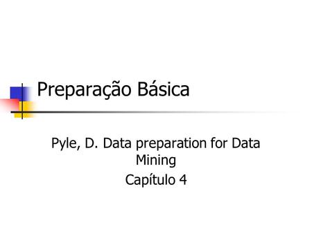 Preparação Básica Pyle, D. Data preparation for Data Mining Capítulo 4.