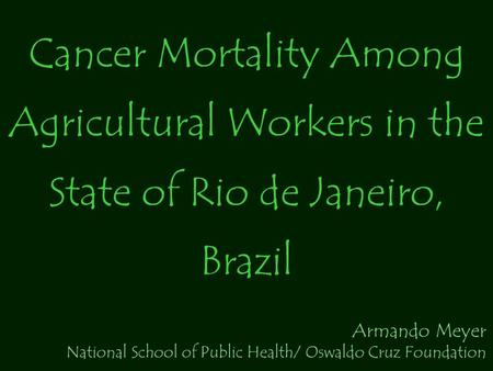 Cancer Mortality Among Agricultural Workers in the State of Rio de Janeiro, Brazil Armando Meyer National School of Public Health/ Oswaldo Cruz Foundation.
