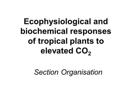 Section Organisation Ecophysiological and biochemical responses of tropical plants to elevated CO 2.