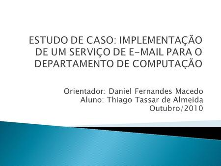 ed0252a6caf Orientador  Daniel Fernandes Macedo Aluno  Thiago Tassar de Almeida  Outubro 2010.