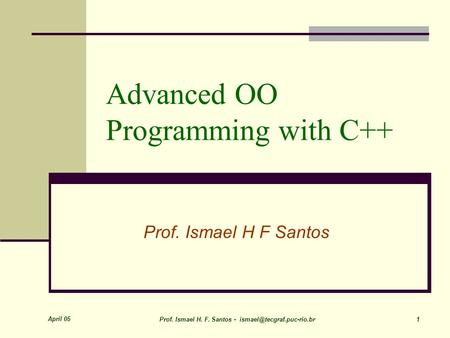 April 05 Prof. Ismael H. F. Santos - 1 Advanced OO Programming with C++ Prof. Ismael H F Santos.