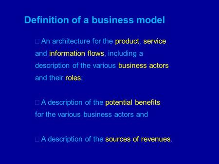 Definition of a business model An architecture for the product, service and information flows, including a description of the various business actors and.